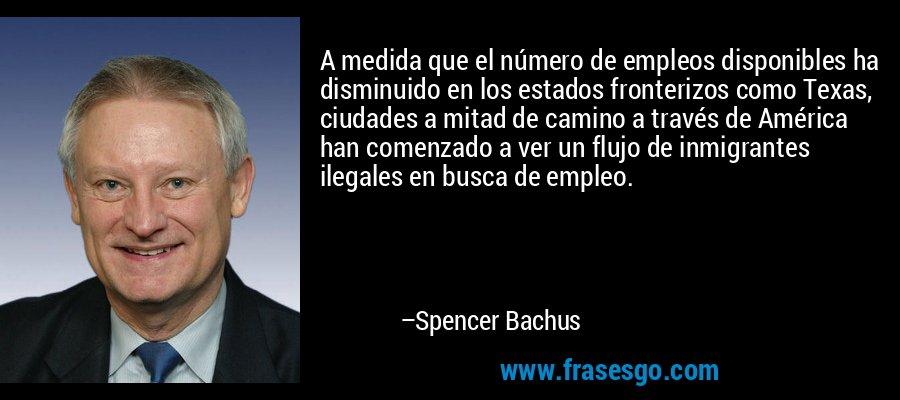 A medida que el número de empleos disponibles ha disminuido en los estados fronterizos como Texas, ciudades a mitad de camino a través de América han comenzado a ver un flujo de inmigrantes ilegales en busca de empleo. – Spencer Bachus