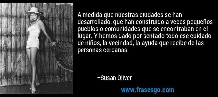 A medida que nuestras ciudades se han desarrollado, que han construido a veces pequeños pueblos o comunidades que se encontraban en el lugar. Y hemos dado por sentado todo ese cuidado de niños, la vecindad, la ayuda que recibe de las personas cercanas. – Susan Oliver