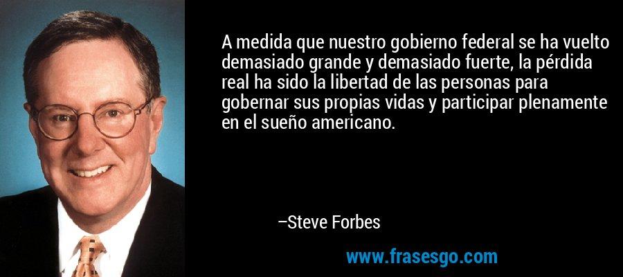 A medida que nuestro gobierno federal se ha vuelto demasiado grande y demasiado fuerte, la pérdida real ha sido la libertad de las personas para gobernar sus propias vidas y participar plenamente en el sueño americano. – Steve Forbes