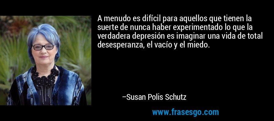 A menudo es difícil para aquellos que tienen la suerte de nunca haber experimentado lo que la verdadera depresión es imaginar una vida de total desesperanza, el vacío y el miedo. – Susan Polis Schutz