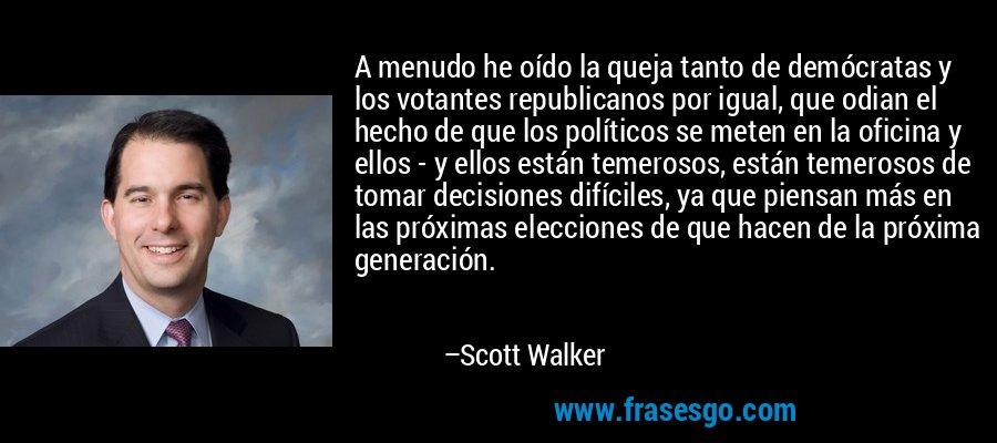 A menudo he oído la queja tanto de demócratas y los votantes republicanos por igual, que odian el hecho de que los políticos se meten en la oficina y ellos - y ellos están temerosos, están temerosos de tomar decisiones difíciles, ya que piensan más en las próximas elecciones de que hacen de la próxima generación. – Scott Walker