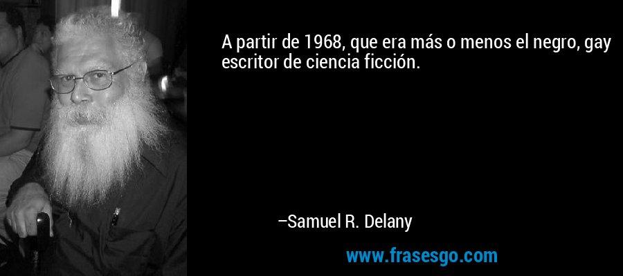 A partir de 1968, que era más o menos el negro, gay escritor de ciencia ficción. – Samuel R. Delany