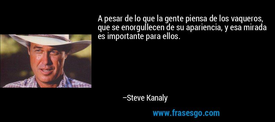 A pesar de lo que la gente piensa de los vaqueros, que se enorgullecen de su apariencia, y esa mirada es importante para ellos. – Steve Kanaly