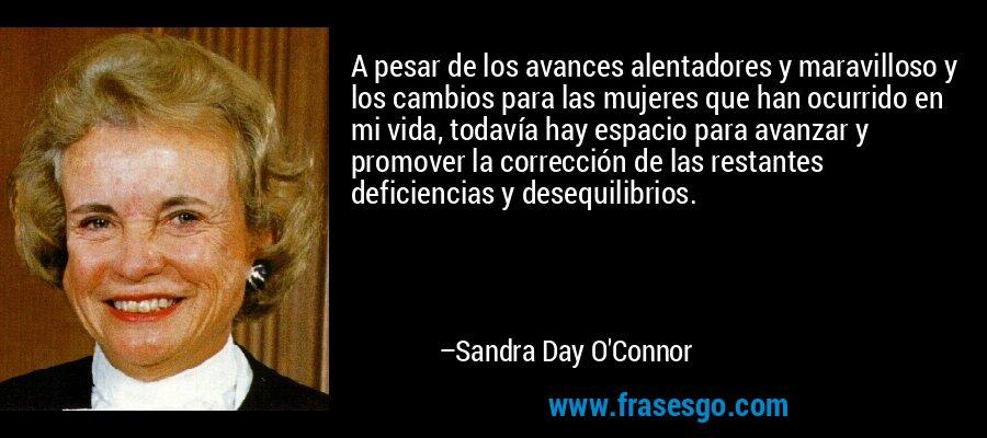 A pesar de los avances alentadores y maravilloso y los cambios para las mujeres que han ocurrido en mi vida, todavía hay espacio para avanzar y promover la corrección de las restantes deficiencias y desequilibrios. – Sandra Day O'Connor