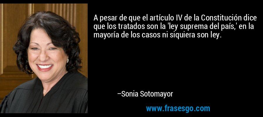 A pesar de que el artículo IV de la Constitución dice que los tratados son la 'ley suprema del país,' en la mayoría de los casos ni siquiera son ley. – Sonia Sotomayor
