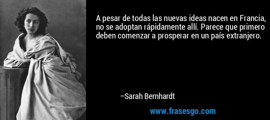 A pesar de todas las nuevas ideas nacen en Francia, no se adoptan rápidamente allí. Parece que primero deben comenzar a prosperar en un país extranjero. – Sarah Bernhardt