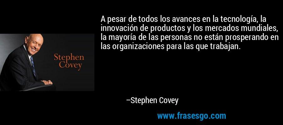 A pesar de todos los avances en la tecnología, la innovación de productos y los mercados mundiales, la mayoría de las personas no están prosperando en las organizaciones para las que trabajan. – Stephen Covey
