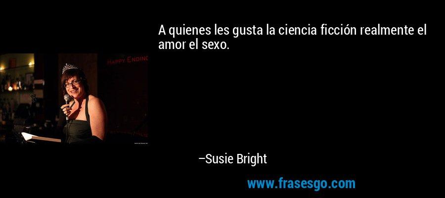 A quienes les gusta la ciencia ficción realmente el amor el sexo. – Susie Bright