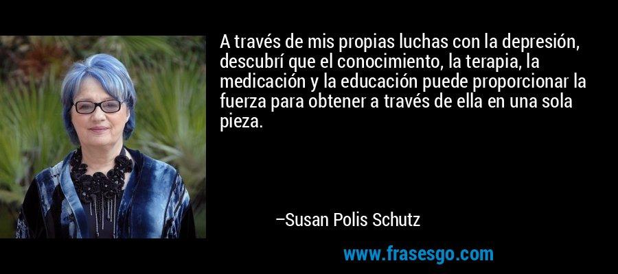 A través de mis propias luchas con la depresión, descubrí que el conocimiento, la terapia, la medicación y la educación puede proporcionar la fuerza para obtener a través de ella en una sola pieza. – Susan Polis Schutz