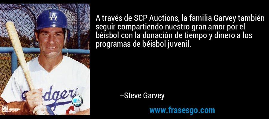 A través de SCP Auctions, la familia Garvey también seguir compartiendo nuestro gran amor por el béisbol con la donación de tiempo y dinero a los programas de béisbol juvenil. – Steve Garvey