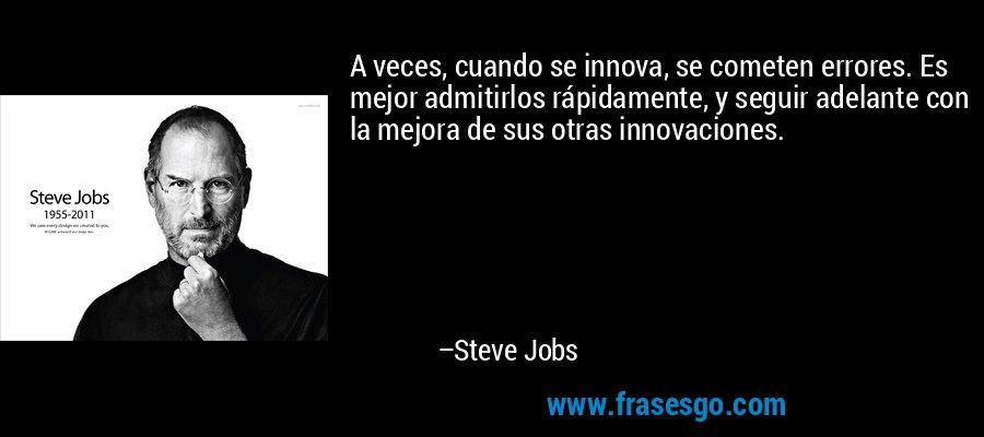 A veces, cuando se innova, se cometen errores. Es mejor admitirlos rápidamente, y seguir adelante con la mejora de sus otras innovaciones. – Steve Jobs