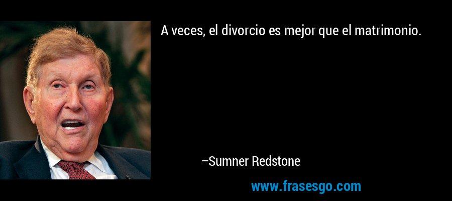 A veces, el divorcio es mejor que el matrimonio. – Sumner Redstone