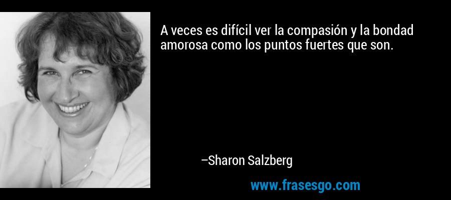 A veces es difícil ver la compasión y la bondad amorosa como los puntos fuertes que son. – Sharon Salzberg