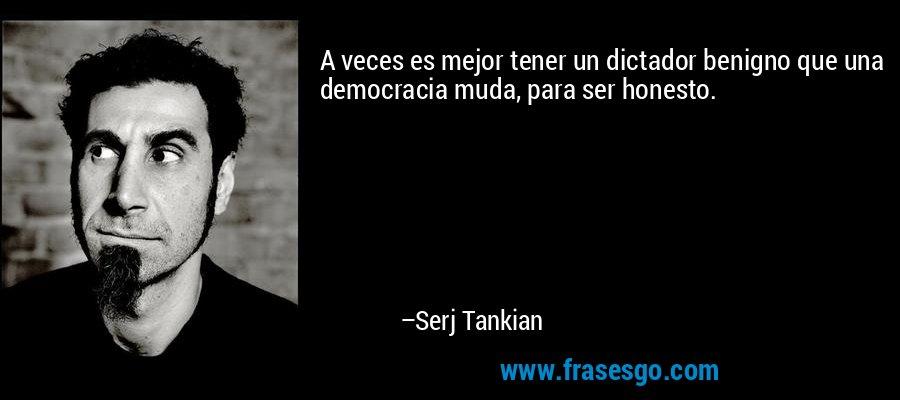 A veces es mejor tener un dictador benigno que una democracia muda, para ser honesto. – Serj Tankian