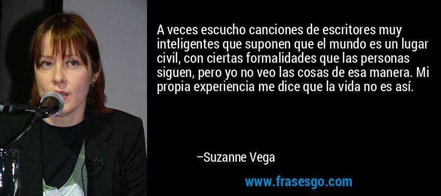 A veces escucho canciones de escritores muy inteligentes que suponen que el mundo es un lugar civil, con ciertas formalidades que las personas siguen, pero yo no veo las cosas de esa manera. Mi propia experiencia me dice que la vida no es así. – Suzanne Vega