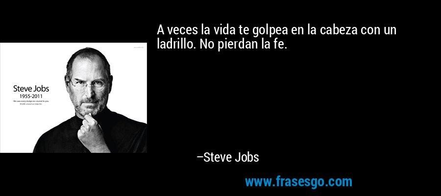 A veces la vida te golpea en la cabeza con un ladrillo. No pierdan la fe. – Steve Jobs