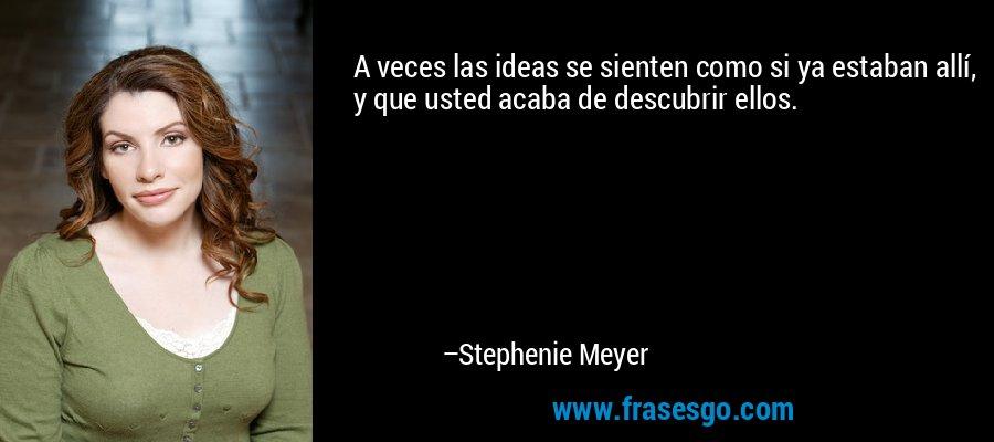 A veces las ideas se sienten como si ya estaban allí, y que usted acaba de descubrir ellos. – Stephenie Meyer