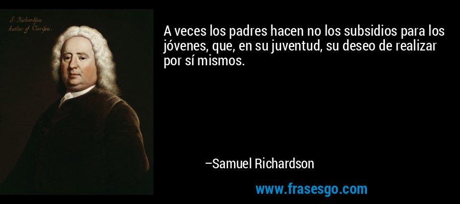 A veces los padres hacen no los subsidios para los jóvenes, que, en su juventud, su deseo de realizar por sí mismos. – Samuel Richardson