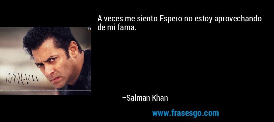 A veces me siento Espero no estoy aprovechando de mi fama. – Salman Khan