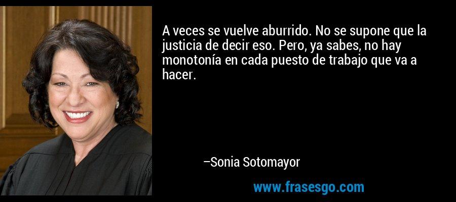 A veces se vuelve aburrido. No se supone que la justicia de decir eso. Pero, ya sabes, no hay monotonía en cada puesto de trabajo que va a hacer. – Sonia Sotomayor