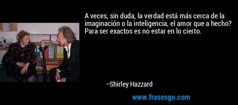 A veces, sin duda, la verdad está más cerca de la imaginación o la inteligencia, el amor que a hecho? Para ser exactos es no estar en lo cierto. – Shirley Hazzard