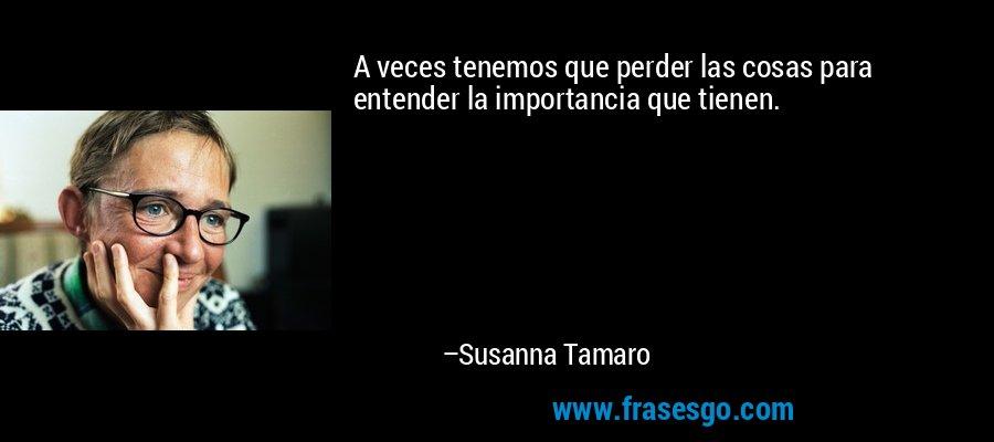 A veces tenemos que perder las cosas para entender la importancia que tienen. – Susanna Tamaro