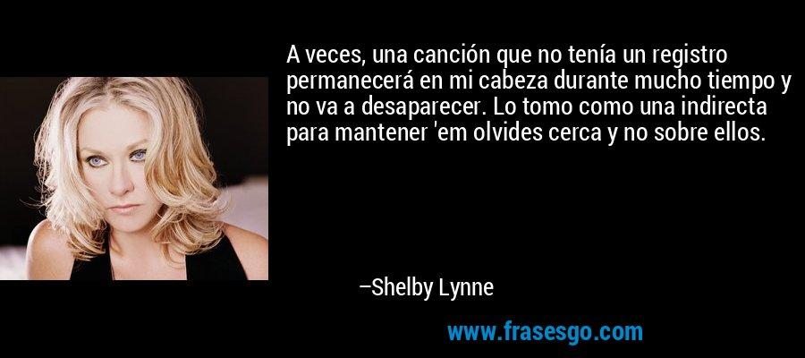 A veces, una canción que no tenía un registro permanecerá en mi cabeza durante mucho tiempo y no va a desaparecer. Lo tomo como una indirecta para mantener 'em olvides cerca y no sobre ellos. – Shelby Lynne