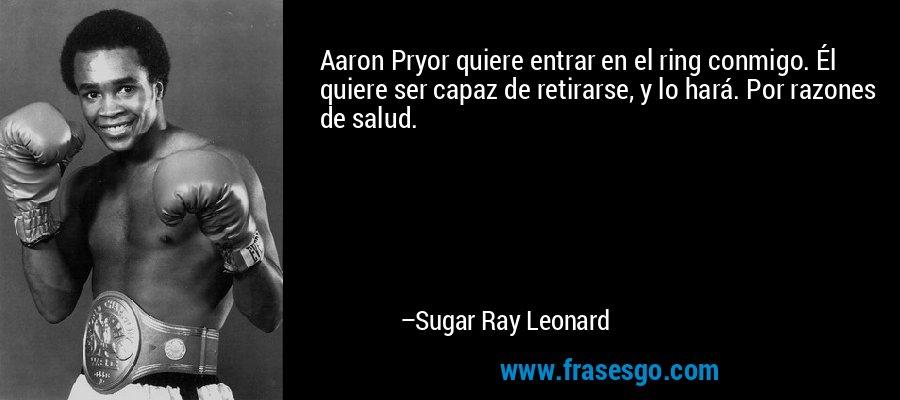 Aaron Pryor quiere entrar en el ring conmigo. Él quiere ser capaz de retirarse, y lo hará. Por razones de salud. – Sugar Ray Leonard
