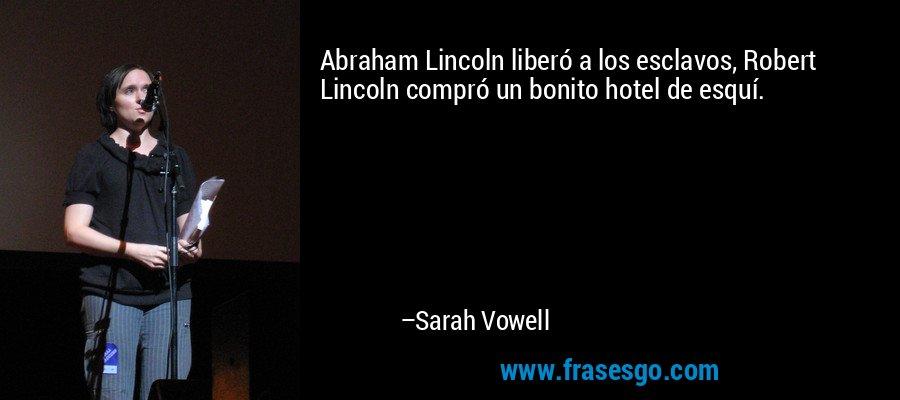 Abraham Lincoln liberó a los esclavos, Robert Lincoln compró un bonito hotel de esquí. – Sarah Vowell