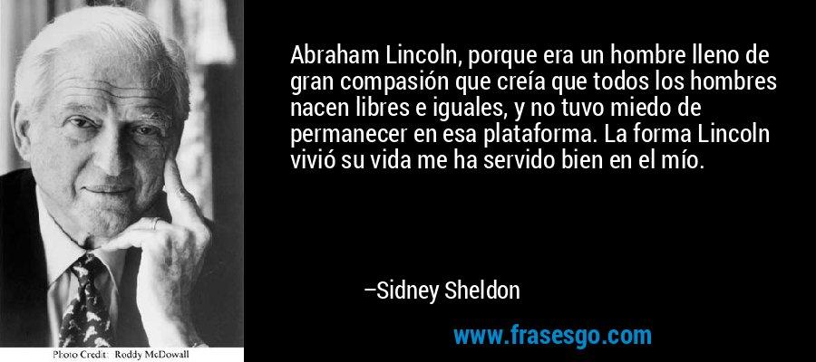 Abraham Lincoln, porque era un hombre lleno de gran compasión que creía que todos los hombres nacen libres e iguales, y no tuvo miedo de permanecer en esa plataforma. La forma Lincoln vivió su vida me ha servido bien en el mío. – Sidney Sheldon