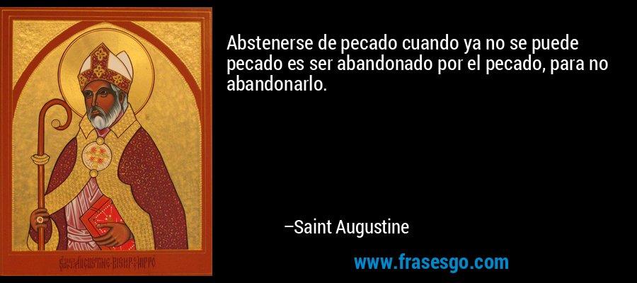 Abstenerse de pecado cuando ya no se puede pecado es ser abandonado por el pecado, para no abandonarlo. – Saint Augustine