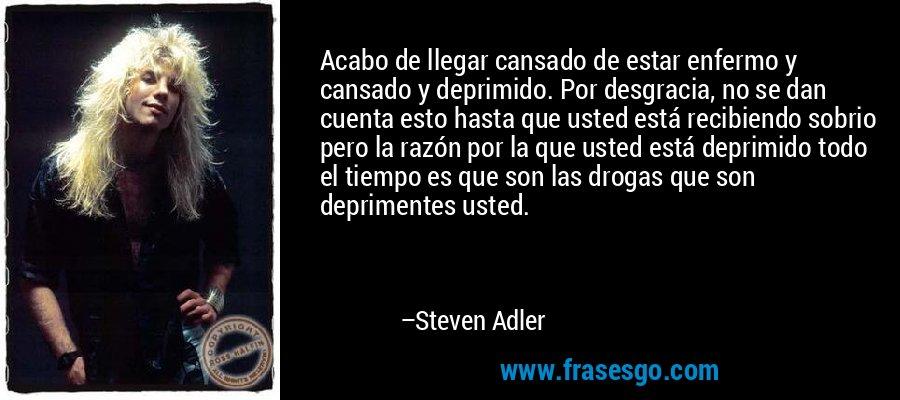 Acabo de llegar cansado de estar enfermo y cansado y deprimido. Por desgracia, no se dan cuenta esto hasta que usted está recibiendo sobrio pero la razón por la que usted está deprimido todo el tiempo es que son las drogas que son deprimentes usted. – Steven Adler