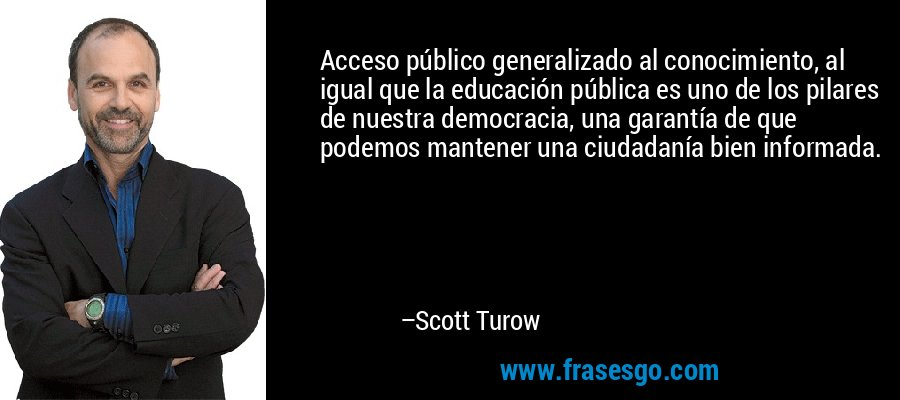 Acceso público generalizado al conocimiento, al igual que la educación pública es uno de los pilares de nuestra democracia, una garantía de que podemos mantener una ciudadanía bien informada. – Scott Turow
