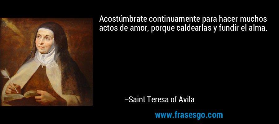 Acostúmbrate continuamente para hacer muchos actos de amor, porque caldearlas y fundir el alma. – Saint Teresa of Avila