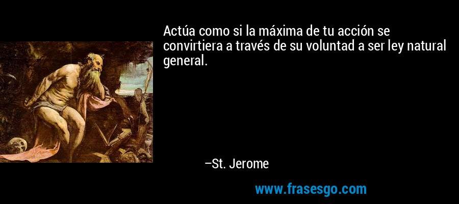 Actúa como si la máxima de tu acción se convirtiera a través de su voluntad a ser ley natural general. – St. Jerome