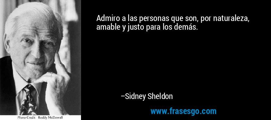Admiro a las personas que son, por naturaleza, amable y justo para los demás. – Sidney Sheldon