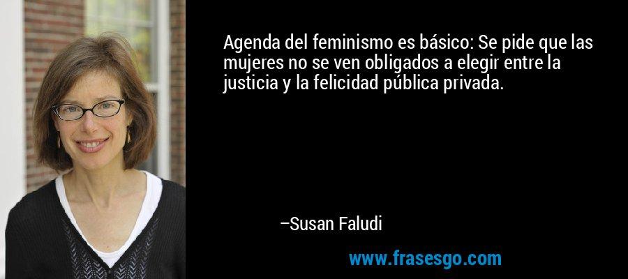 Agenda del feminismo es básico: Se pide que las mujeres no se ven obligados a elegir entre la justicia y la felicidad pública privada. – Susan Faludi