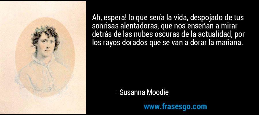 Ah, espera! lo que sería la vida, despojado de tus sonrisas alentadoras, que nos enseñan a mirar detrás de las nubes oscuras de la actualidad, por los rayos dorados que se van a dorar la mañana. – Susanna Moodie