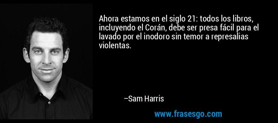 Ahora estamos en el siglo 21: todos los libros, incluyendo el Corán, debe ser presa fácil para el lavado por el inodoro sin temor a represalias violentas. – Sam Harris