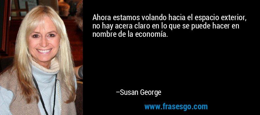 Ahora estamos volando hacia el espacio exterior, no hay acera claro en lo que se puede hacer en nombre de la economía. – Susan George