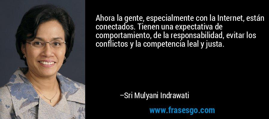 Ahora la gente, especialmente con la Internet, están conectados. Tienen una expectativa de comportamiento, de la responsabilidad, evitar los conflictos y la competencia leal y justa. – Sri Mulyani Indrawati
