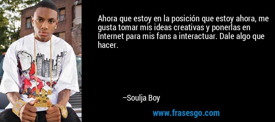 Ahora que estoy en la posición que estoy ahora, me gusta tomar mis ideas creativas y ponerlas en Internet para mis fans a interactuar. Dale algo que hacer. – Soulja Boy