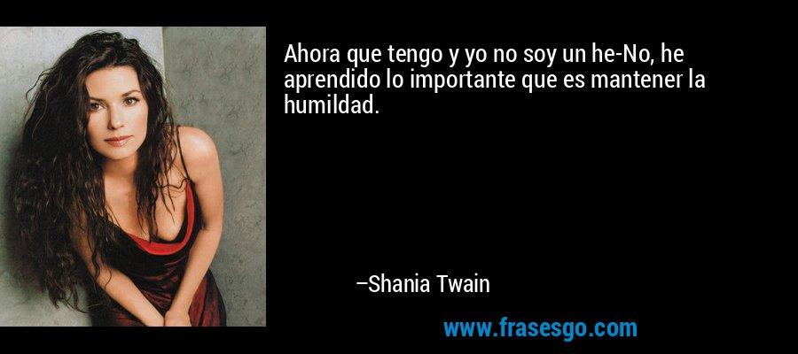 Ahora que tengo y yo no soy un he-No, he aprendido lo importante que es mantener la humildad. – Shania Twain