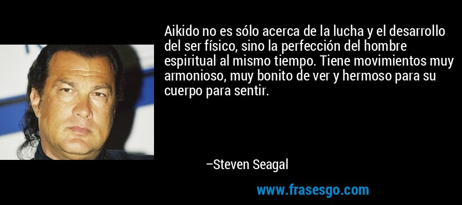 Aikido no es sólo acerca de la lucha y el desarrollo del ser físico, sino la perfección del hombre espiritual al mismo tiempo. Tiene movimientos muy armonioso, muy bonito de ver y hermoso para su cuerpo para sentir. – Steven Seagal