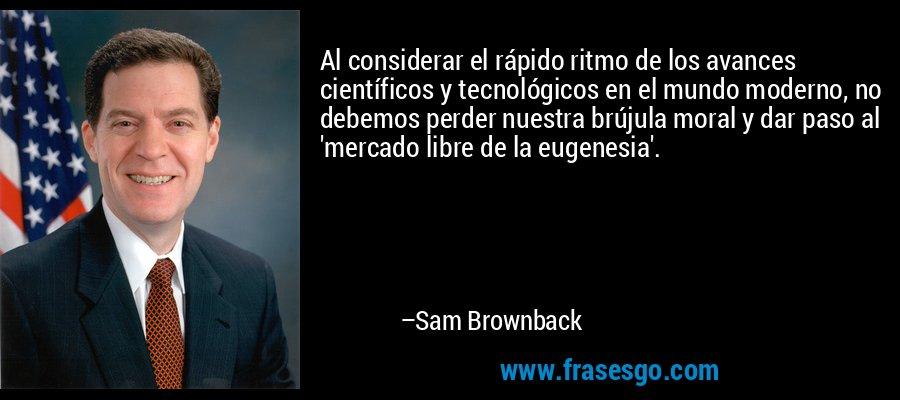 Al considerar el rápido ritmo de los avances científicos y tecnológicos en el mundo moderno, no debemos perder nuestra brújula moral y dar paso al 'mercado libre de la eugenesia'. – Sam Brownback