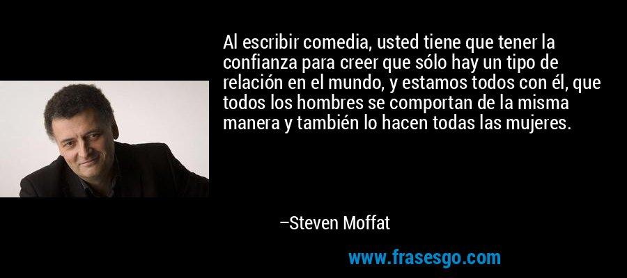 Al escribir comedia, usted tiene que tener la confianza para creer que sólo hay un tipo de relación en el mundo, y estamos todos con él, que todos los hombres se comportan de la misma manera y también lo hacen todas las mujeres. – Steven Moffat
