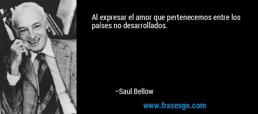 Al expresar el amor que pertenecemos entre los países no desarrollados. – Saul Bellow