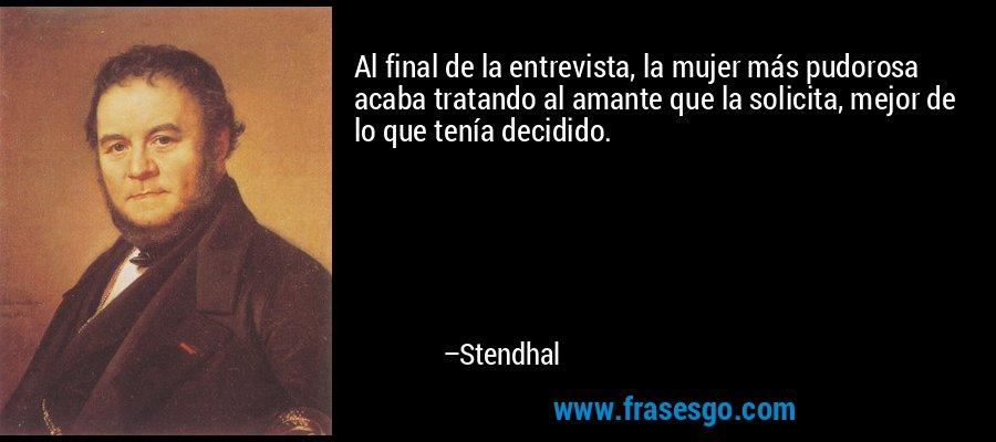Al final de la entrevista, la mujer más pudorosa acaba tratando al amante que la solicita, mejor de lo que tenía decidido. – Stendhal