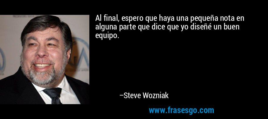 Al final, espero que haya una pequeña nota en alguna parte que dice que yo diseñé un buen equipo. – Steve Wozniak