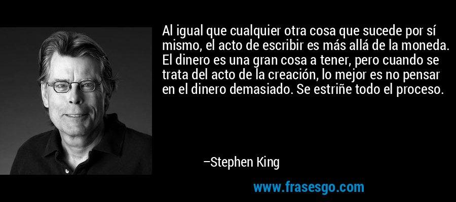 Al igual que cualquier otra cosa que sucede por sí mismo, el acto de escribir es más allá de la moneda. El dinero es una gran cosa a tener, pero cuando se trata del acto de la creación, lo mejor es no pensar en el dinero demasiado. Se estriñe todo el proceso. – Stephen King